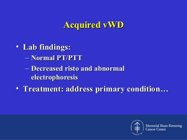 Acquired vWD • Lab findings: – Normal PT/PTT – Decreased risto and abnormal electrophoresis  • Treatment: address primary ...