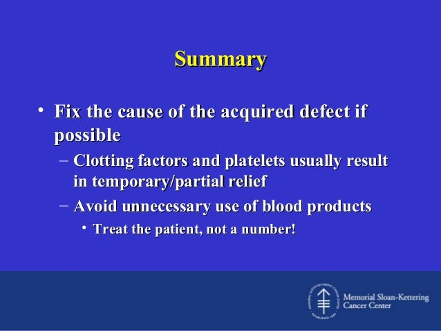 Summary • Fix the cause of the acquired defect if possible – Clotting factors and platelets usually result in temporary/pa...