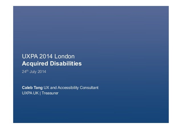 UXPA 2014 London Acquired Disabilities 24th July 2014 Caleb Tang UX and Accessibility Consultant UXPA UK | Treasurer