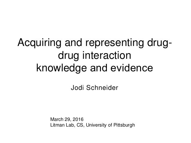 Acquiring and representing drug- drug interaction knowledge and evidence Jodi Schneider March 29, 2016 Litman Lab, CS, Un...