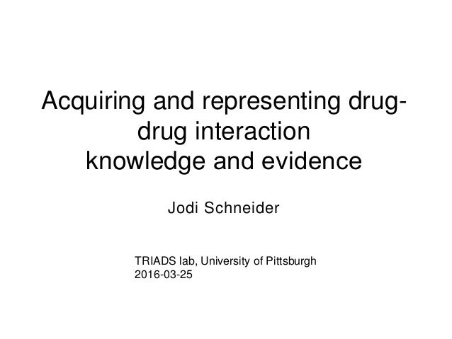 Acquiring and representing drug- drug interaction knowledge and evidence Jodi Schneider TRIADS lab, University of Pittsbu...