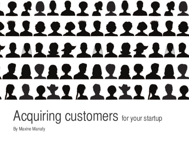 Acquiring customers for your startup	 By Maxine Manafy