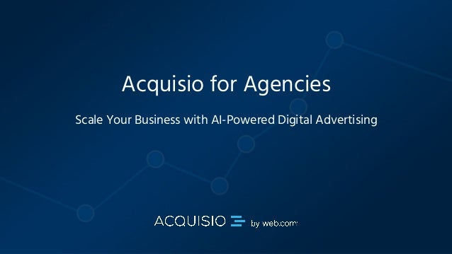 Copyright © 2018 Acquisio, a web.com company. All Rights Reserved Acquisio for Agencies Scale Your Business with AI-Powere...