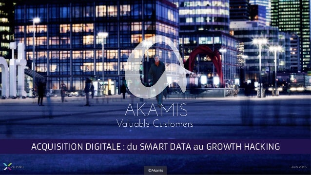 Juin 2015 ACQUISITION DIGITALE : du SMART DATA au GROWTH HACKING ⒸAkamis