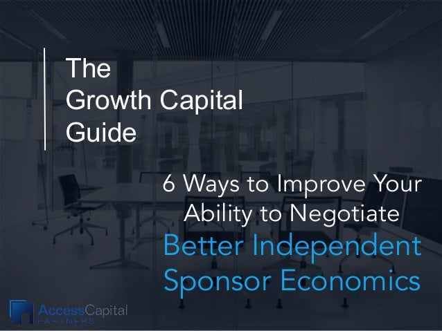 The Growth Capital Guide 6 Ways to Improve Your Ability to Negotiate Better Independent Sponsor Economics