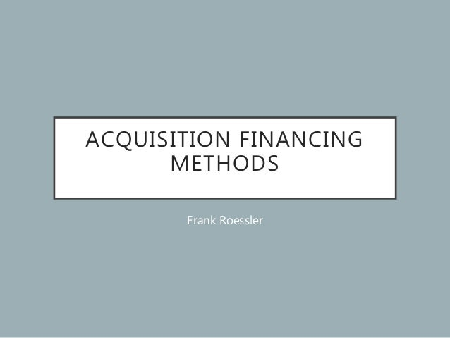 ACQUISITION FINANCING METHODS Frank Roessler
