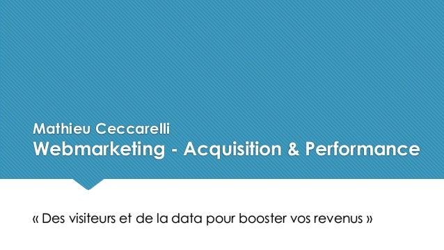 Mathieu Ceccarelli Webmarketing - Acquisition & Performance « Des visiteurs et de la data pour booster vos revenus »