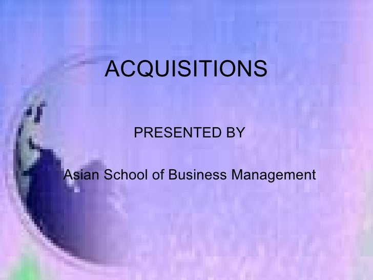 ACQUISITIONS PRESENTED BY Asian School of Business Management