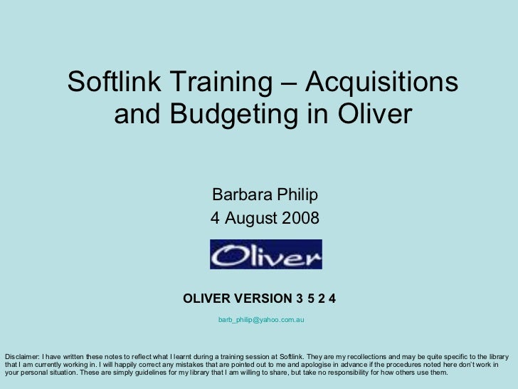 Softlink Training – Acquisitions and Budgeting in Oliver Barbara Philip 4 August 2008 OLIVER VERSION 3 5 2 4 [email_addres...