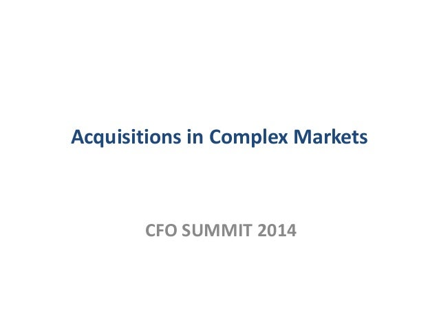 Acquisitions in Complex Markets CFO SUMMIT 2014