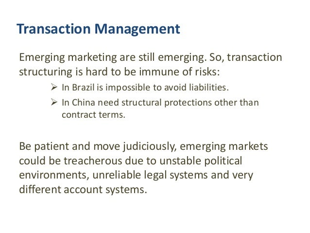 Transaction Management Emerging marketing are still emerging. So, transaction structuring is hard to be immune of risks: ...