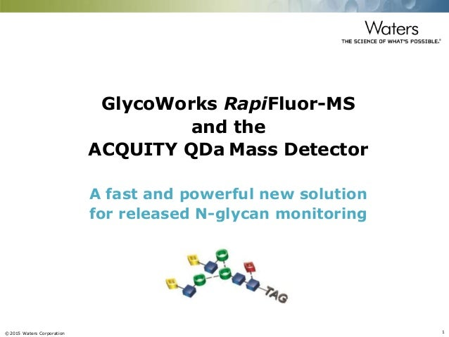 ©2015 Waters Corporation 1 GlycoWorks RapiFluor-MS and the ACQUITY QDa Mass Detector A fast and powerful new solution for ...