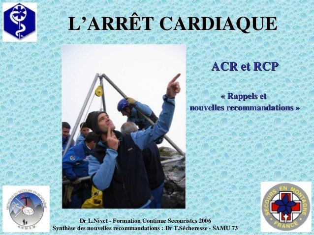 L'ARRÊT CARDIAQUEL'ARRÊT CARDIAQUE ACR et RCPACR et RCP « Rappels et« Rappels et nouvelles recommandations »nouvelles reco...