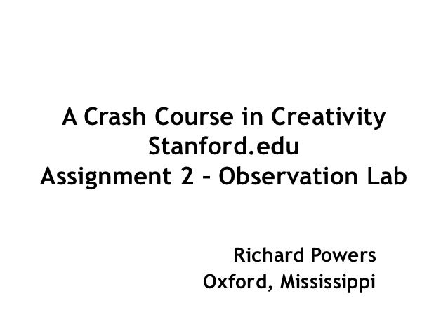 A Crash Course in Creativity         Stanford.eduAssignment 2 – Observation Lab                Richard Powers             ...