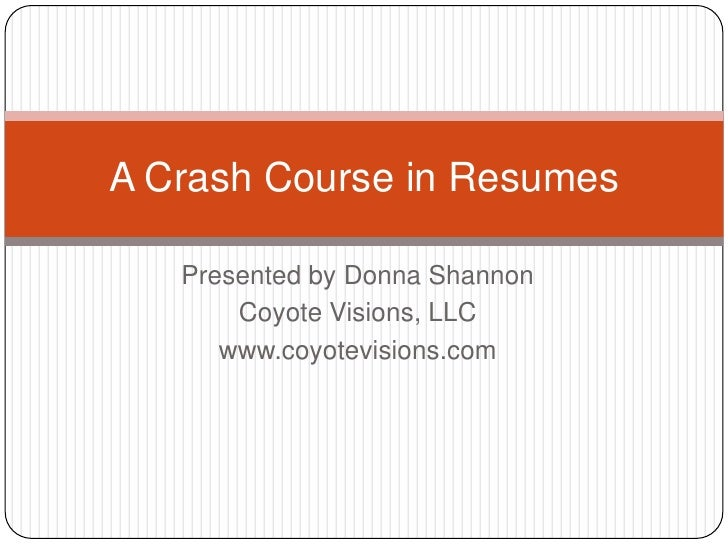 Presented by Donna Shannon<br />Coyote Visions, LLC<br />www.coyotevisions.com<br />A Crash Course in Resumes<br />