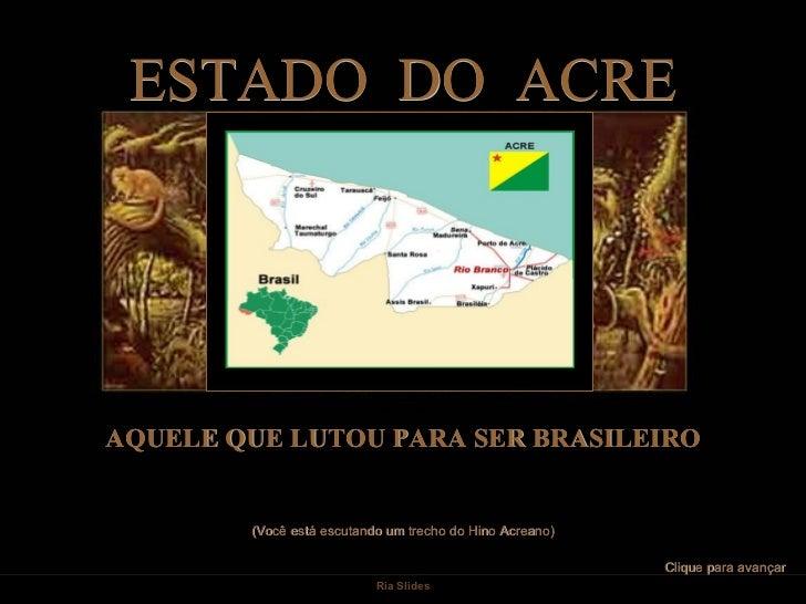 ESTADO DO ACREAQUELE QUE LUTOU PARA SER BRASILEIRO        (Você está escutando um trecho do Hino Acreano)                 ...