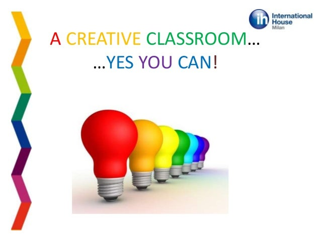 A CREATIVE CLASSROOM… …YES YOU CAN!