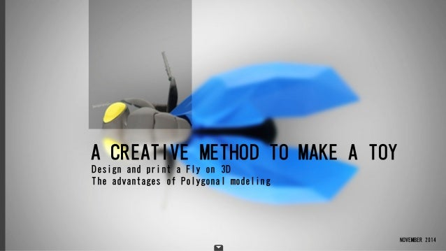 A CREATIVE METHOD TO MAKE A TOY NOVEMBER 2014 Design and print a Fly on 3D The advantages of Polygonal modeling