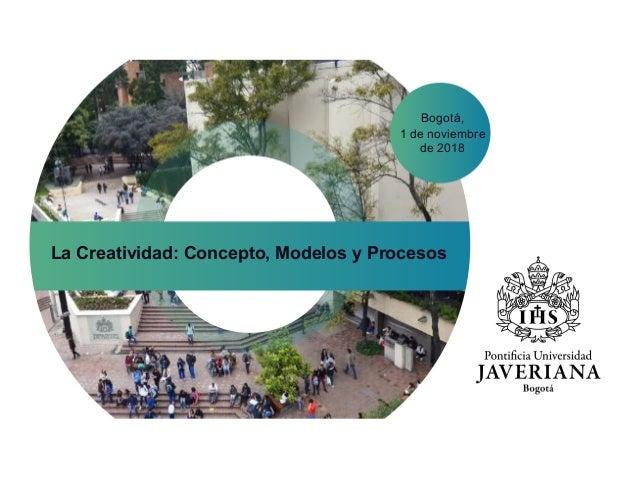 Bogotá, 1 de noviembre de 2018 La Creatividad: Concepto, Modelos y Procesos