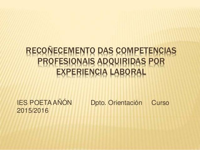 RECOÑECEMENTO DAS COMPETENCIAS PROFESIONAIS ADQUIRIDAS POR EXPERIENCIA LABORAL IES POETA AÑÓN Dpto. Orientación Curso 2015...