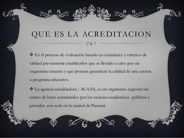QUE ES LA ACREDITACION  Es el proceso de evaluación basado en estándares y criterios de calidad previamente establecidos ...
