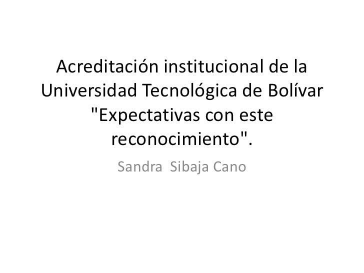 """Acreditación institucional de laUniversidad Tecnológica de Bolívar     """"Expectativas con este        reconocimiento"""".     ..."""