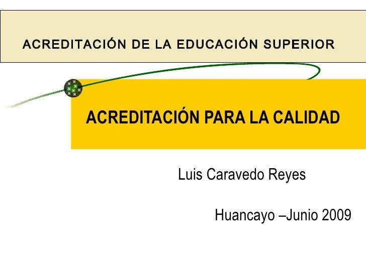 ACREDITACIÓN DE LA EDUCACIÓN SUPERIOR            ACREDITACIÓN PARA LA CALIDAD                     Luis Caravedo Reyes     ...