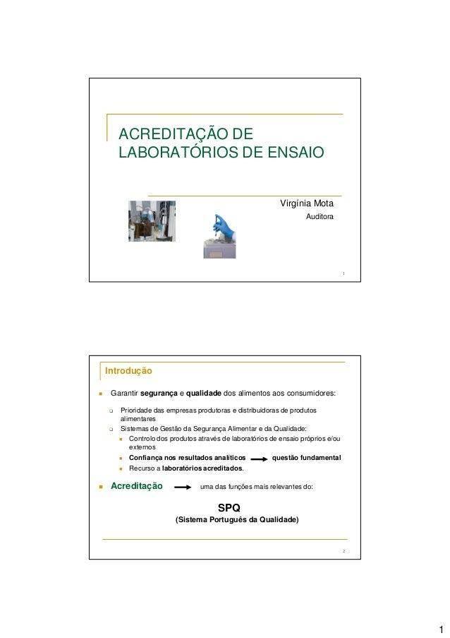 1 1 ACREDITAÇÃO DE LABORATÓRIOS DE ENSAIO Virgínia Mota Auditora 2 Introdução Garantir segurança e qualidade dos alimentos...