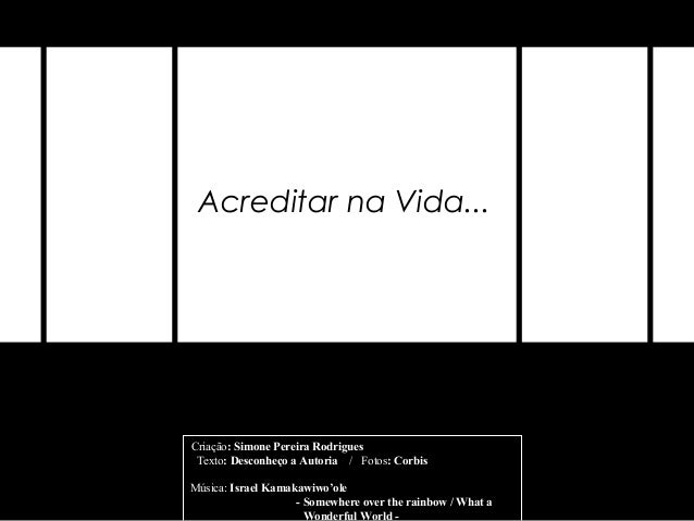 Acreditar na Vida...Criação: Simone Pereira Rodrigues Texto: Desconheço a Autoria / Fotos: CorbisMúsica: Israel Kamakawiwo...