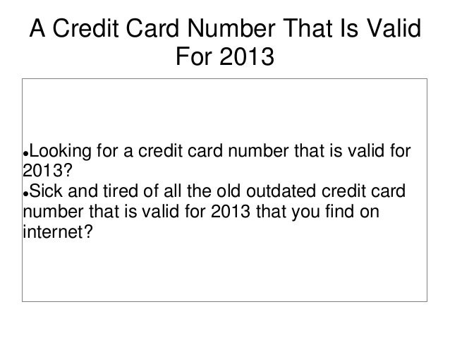 A Credit Card Number That Is ValidFor 2013Looking for a credit card number that is valid for2013?Sick and tired of all t...