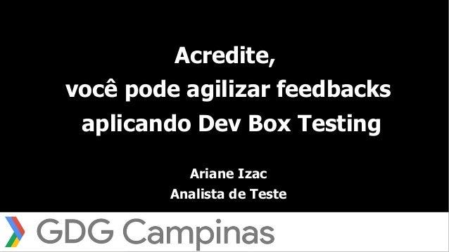 1 Acredite, você pode agilizar feedbacks aplicando Dev Box Testing Ariane Izac Analista de Teste