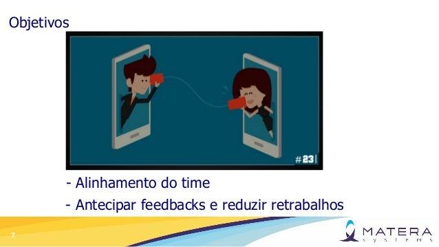 7 Objetivos - Alinhamento do time - Antecipar feedbacks e reduzir retrabalhos