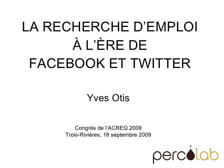 LA RECHERCHE D'EMPLOI  À L'ÈRE DE  FACEBOOK ET TWITTER  Yves Otis Congrès de l'ACREQ 2009 Trois-Rivières, 18 septembre 2009