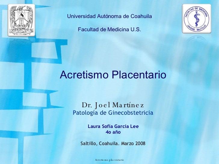 Acretismo Placentario Dr. Joel Martínez Patología de Ginecobstetricia Laura Sofía García Lee 4o año Saltillo, Coahuila. Ma...