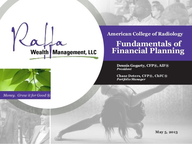 Money. Grow it for Good ®American College of RadiologyFundamentals ofFinancial PlanningDennis Gogarty, CFP®, AIF®President...