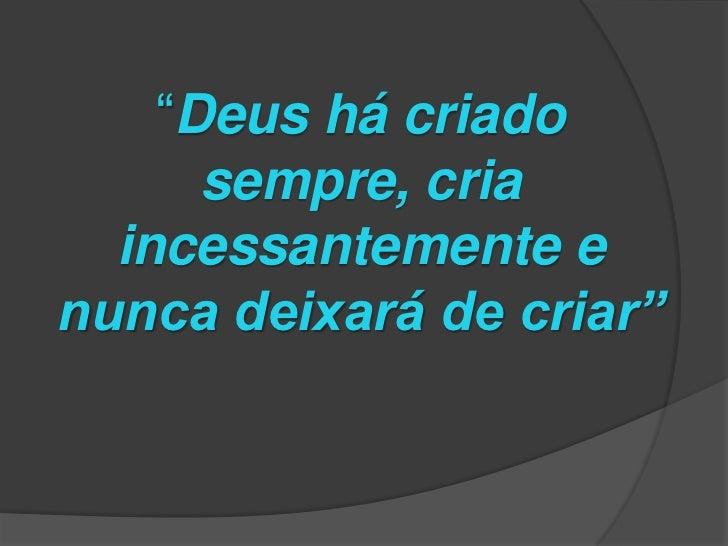 """""""Deus há criado      sempre, cria  incessantemente enunca deixará de criar"""""""