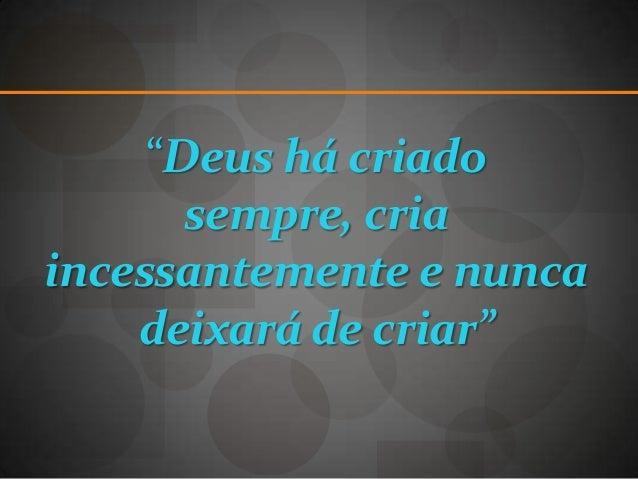 """""""Deus há criado       sempre, criaincessantemente e nunca    deixará de criar"""""""