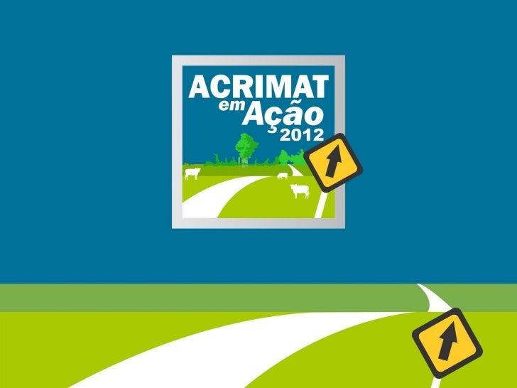 Título do projeto:Acrimat em Ação – 20122ª EdiçãoPeríodo de realização:08 de março a 29 de maio de 2012Locais:•   Cuiabá  ...