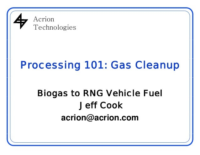 AcrionAcrion Technologies Processing 101: Gas Cleanup Biogas to RNG Vehicle Fuelg Jeff Cook i @ iacrion@acrion.com