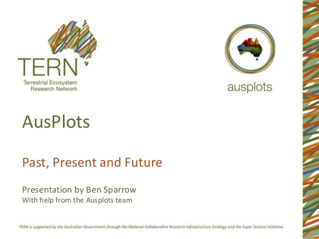 AusPlots  Past, Present and Future  Presentation by Ben Sparrow  With help from the Ausplots team