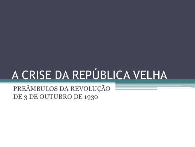 A CRISE DA REPÚBLICA VELHA PREÂMBULOS DA REVOLUÇÃO DE 3 DE OUTUBRO DE 1930