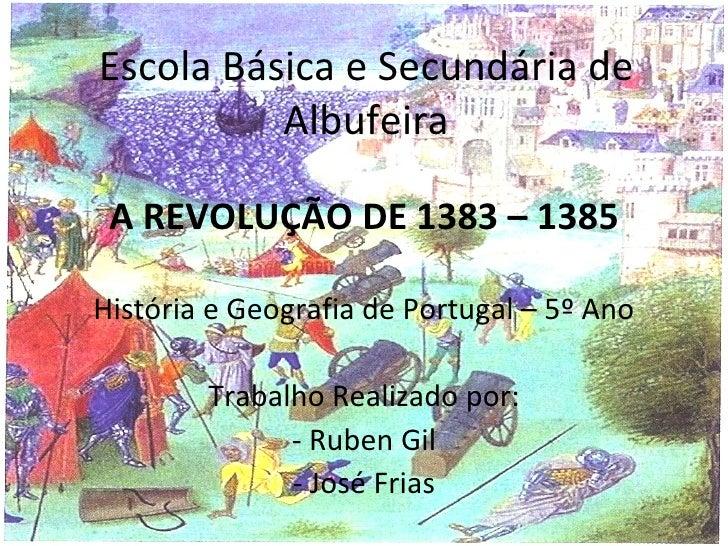Escola Básica e Secundária de Albufeira A REVOLUÇÃO DE 1383 – 1385 História e Geografia de Portugal – 5º Ano Trabalho Real...