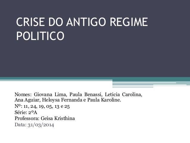 CRISE DO ANTIGO REGIME POLITICO Nomes: Giovana Lima, Paula Benassi, Leticia Carolina, Ana Aguiar, Heloysa Fernanda e Paula...
