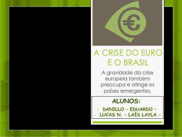 A CRISE DO EURO E O BRASIL A gravidade da crise europeia também preocupa e atinge os países emergentes.