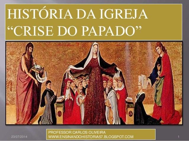 """23/07/2014 1 HISTÓRIA DA IGREJA """"CRISE DO PAPADO"""" PROFESSOR:CARLOS OLIVEIRA WWW.ENSINANDOHISTORIA57.BLOGSPOT.COM"""