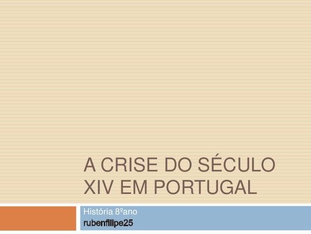 A CRISE DO SÉCULO XIV EM PORTUGAL História 8ºano