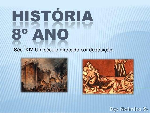 HISTÓRIA8º ANOSéc. XIV-Um século marcado por destruição.