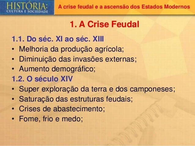 A crise feudal e a ascensão dos Estados Modernos 1.1. Do séc. XI ao séc. XIII • Melhoria da produção agrícola; • Diminuiçã...