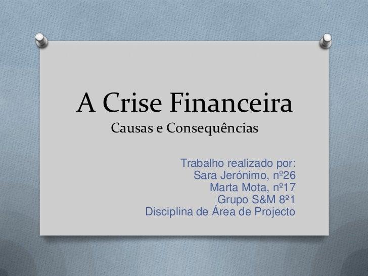 A Crise Financeira Causas e Consequências<br />Trabalho realizado por:<br />Sara Jerónimo, nº26<br />Marta Mota, nº17<br /...