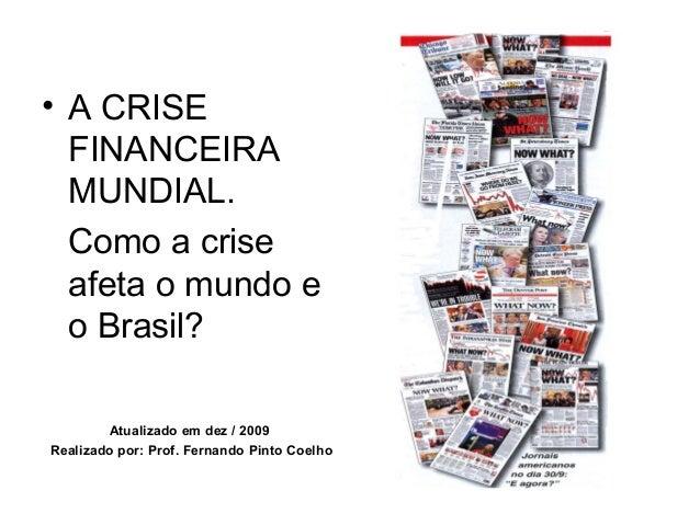 • A CRISE FINANCEIRA MUNDIAL. Como a crise afeta o mundo e o Brasil? Atualizado em dez / 2009 Realizado por: Prof. Fernand...
